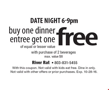 Date night 6-9pm free buy one dinner entree get oneof equal or lesser value with purchase of 2 beveragesmax. value $8. With this coupon. Not valid with kids eat free. Dine in only. Not valid with other offers or prior purchases. Exp. 10-28-16.