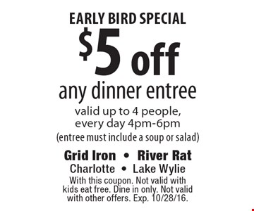 Early Bird special $5 off any dinner entree valid up to 4 people,every day 4pm-6pm(entree must include a soup or salad). With this coupon. Not valid withkids eat free. Dine in only. Not validwith other offers. Exp. 10/28/16.