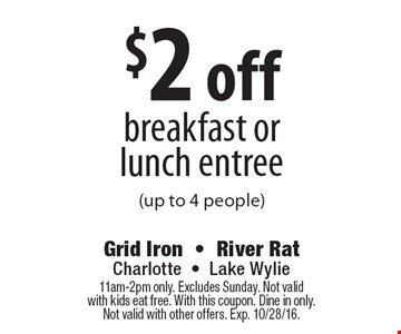 $2 off breakfast orlunch entree (up to 4 people). 11am-2pm only. Excludes Sunday. Not valid with kids eat free. With this coupon. Dine in only. Not valid with other offers. Exp. 10/28/16.