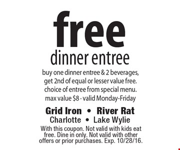 free dinner entree buy one dinner entree & 2 beverages,get 2nd of equal or lesser value free.choice of entree from special menu.max value $8 • valid Monday-Friday. With this coupon. Not valid with kids eat free. Dine in only. Not valid with other offers or prior purchases. Exp. 10/28/16.