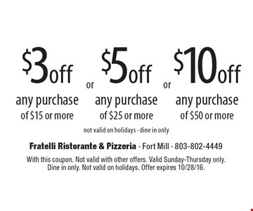 $10 off any purchase of $50 or more. $3 off any purchase of $15 or more. $5 off any purchase of $25 or more. Not valid on holidays. Dine in only. With this coupon. Not valid with other offers. Valid Sunday-Thursday only. Dine in only. Not valid on holidays. Offer expires 10/28/16.