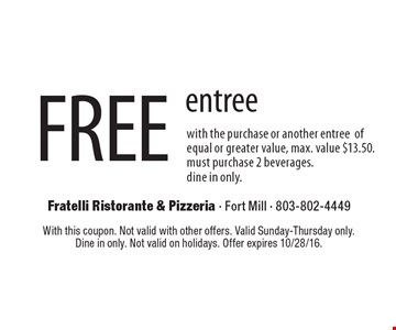 FREE entree with the purchase or another entree of equal or greater value, max. value $13.50 Must purchase 2 beverages.dine in only. With this coupon. Not valid with other offers. Valid Sunday-Thursday only. Dine in only. Not valid on holidays. Offer expires 10/28/16.