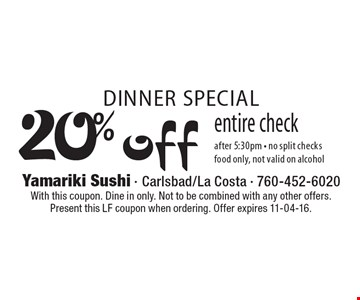 DINNER SPECIAL. 20% off entire check after 5:30pm - no split checks. Food only, not valid on alcohol. With this coupon. Dine in only. Not to be combined with any other offers. Present this LF coupon when ordering. Offer expires 11-04-16.
