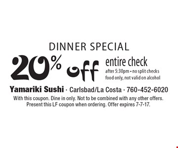 Dinner special. 20% off entire check after 5:30pm - no split checks. Food only, not valid on alcohol. With this coupon. Dine in only. Not to be combined with any other offers. Present this LF coupon when ordering. Offer expires 7-7-17.