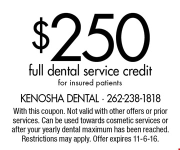 $250 full dental service credit for insured patients. With this coupon. Not valid with other offers or prior services. Can be used towards cosmetic services or after your yearly dental maximum has been reached. Restrictions may apply. Offer expires 11-6-16.