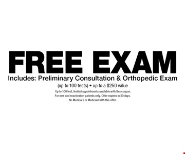 Free Exam. Includes: Preliminary Consultation & Orthopedic Exam (up to 100 tests). Up to a $250 value. Up to 100 test, limited appointments available with this coupon. For new and reactivation patients only. Offer expires in 30 days. No Medicare or Medicaid with this offer.