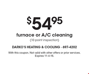 $54.95 furnace or A/C cleaning (10 point inspection). With this coupon. Not valid with other offers or prior services. Expires 11-4-16.