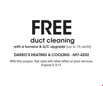 FREE duct cleaning with a furnace & A/C upgrade (up to 15 vents). With this coupon. Not valid with other offers or prior services. Expires 2-3-17.