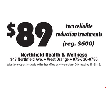 $89 two cellulite reduction treatments (reg. $600). With this coupon. Not valid with other offers or prior services. Offer expires 10-31-16.