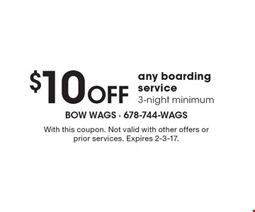 $10 off any boarding service. 3-night minimum. With this coupon. Not valid with other offers or prior services. Expires 2-3-17.