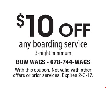 $10 OFF any boarding service, 3-night minimum. With this coupon. Not valid with other offers or prior services. Expires 2-3-17.