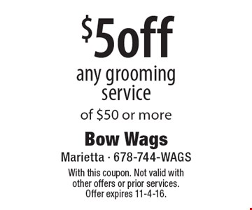 $5off any grooming service of $50 or more. With this coupon. Not valid with other offers or prior services. Offer expires 11-4-16.