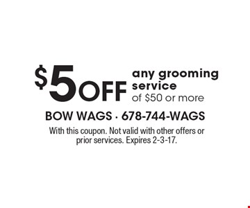 $5 off any grooming service of $50 or more. With this coupon. Not valid with other offers or prior services. Expires 2-3-17.