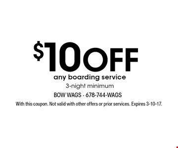 $10 OFF any boarding service 3-night minimum. With this coupon. Not valid with other offers or prior services. Expires 3-10-17.