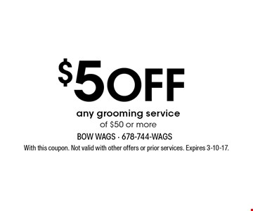 $5 OFF any grooming service of $50 or more. With this coupon. Not valid with other offers or prior services. Expires 3-10-17.