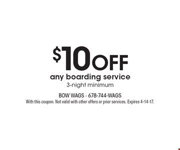 $10 OFF any boarding service. 3-night minimum. With this coupon. Not valid with other offers or prior services. Expires 4-14-17.