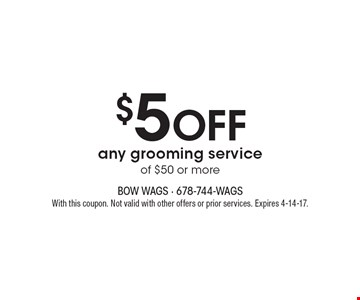 $5 OFF any grooming service of $50 or more. With this coupon. Not valid with other offers or prior services. Expires 4-14-17.