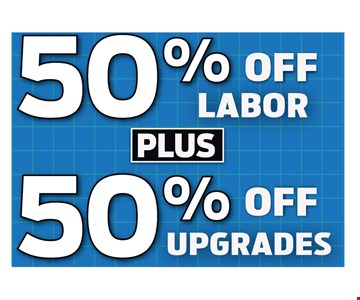 50% Off Labor Plus 50% Off Upgrades