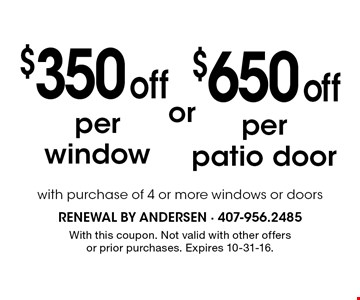 $350 off per window OR $650 off per patio door. With purchase of 4 or more windows or doors. With this coupon. Not valid with other offers or prior purchases. Expires 10-31-16.