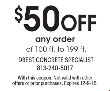 $50 off any order of 100 ft. to 199 ft. With this coupon. Not valid with other offers or prior purchases. Expires 12-9-16.