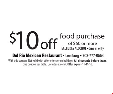 $10 off food purchase of $60 or more. EXCLUDES ALCOHOL - dine in only. With this coupon. Not valid with other offers or on holidays. All discounts before taxes. One coupon per table. Excludes alcohol. Offer expires 11-11-16.