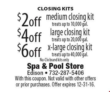CLOSING KITS. $2 off medium closing kit, treats up to 10,000 gal. $4off large closing kit, treats up to 20,000 gal. $6 off x-large closing kit, treats up to 40,000 gal. Nu-Clo brand kits only. With this coupon. Not valid with other offers or prior purchases. Offer expires 12-31-16.