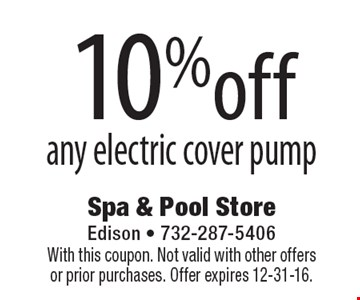 10% off any electric cover pump. With this coupon. Not valid with other offers or prior purchases. Offer expires 12-31-16.