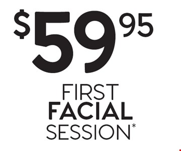 $59.95 FIRST FACIAL SESSION*.