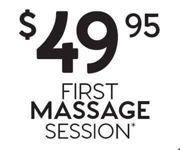 $49.95 FIRST MASSAGE SESSION*.
