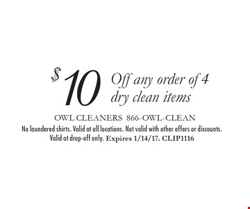 $10 Off any order of 4 dry clean items. No laundered shirts. Valid at all locations. Not valid with other offers or discounts. Valid at drop-off only. Expires 1/14/17. CLIP1116