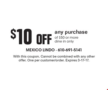 $10 off any purchase of $50 or more dine in only. With this coupon. Cannot be combined with any other offer. One per customer/order. Expires 3-17-17.