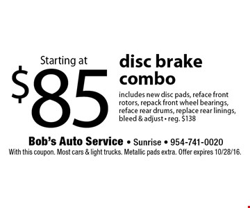 Starting at $85 disc brake combo. Includes new disc pads, reface front rotors, repack front wheel bearings, reface rear drums, replace rear linings, bleed & adjust • reg. $138. With this coupon. Most cars & light trucks. Metallic pads extra. Offer expires 10/28/16.