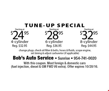 TUNE-UP SPECIAL Starting at $32.95 8-cylinder Reg. $44.95. Starting at $28.95 6-cylinder Reg. $36.95. Starting at $24.95 4-cylinder Reg. $32.95. change plugs, check oil filter & belts, hoses & fluids, scope engine, set timing & adjust carburetor (if applicable). With this coupon. Most foreign & domestic cars (fuel injection, diesel & GM FWD V6 extra). Offer expires 10/28/16.