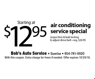Starting at $12.95 air conditioning service special inspection & leak testing & adjust drive belt • reg. $24.95. With this coupon. Extra charge for freon if needed. Offer expires 10/28/16.
