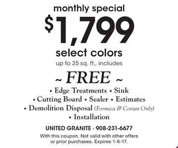 Monthly special $1,799 select colors up to 35 sq. ft., includes~ FREE ~ - Edge Treatments - Sink - Cutting Board - Sealer - Estimates- Demolition Disposal (Formica & Corian Only)- Installation. With this coupon. Not valid with other offers or prior purchases. Expires 1-6-17.