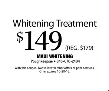 $149 (REG. $179) Whitening Treatment. With this coupon. Not valid with other offers or prior services. Offer expires 10-28-16.