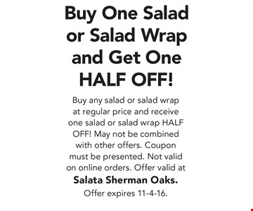 Buy One Salad or Salad Wrap and Get One HALF OFF! Buy any salad or salad wrap at regular price and receive one salad or salad wrap HALF OFF! May not be combined with other offers. Coupon must be presented. Not valid on online orders. Offer valid at Salata Sherman Oaks.Offer expires 11-4-16.