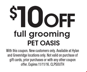 $10 off full grooming. With this coupon. New customers only. Available at Hylan and Greenridge locations only. Not valid on purchase of gift cards, prior purchases or with any other coupon offer. Expires 11/11/16. CLPSOUTH