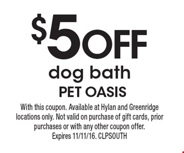 $5 off dog bath. With this coupon. Available at Hylan and Greenridge locations only. Not valid on purchase of gift cards, prior purchases or with any other coupon offer. Expires 11/11/16. CLPSOUTH