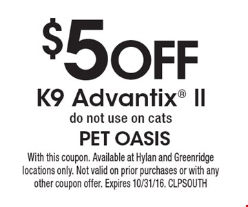 $5 off K9 Advantix ll. Do not use on cats. With this coupon. Available at Hylan and Greenridge locations only. Not valid on prior purchases or with any other coupon offer. Expires 10/31/16. CLPSOUTH