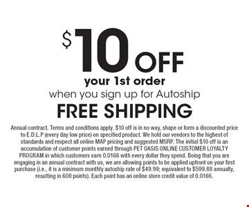 $10 Off your 1st order when you sign up for Autoship FREE SHIPPING. Annual contract. Terms and conditions apply. $10 off is in no way, shape or form a discounted price to E.D.L.P (every day low price) on specified product. We hold our vendors to the highest of standards and respect all online MAP pricing and suggested MSRP. The initial $10 off is an accumulation of customer points earned through PET OASIS ONLINE CUSTOMER LOYALTY PROGRAM in which customers earn 0.0166 with every dollar they spend. Being that you are engaging in an annual contract with us, we are allowing points to be applied upfront on your first purchase (i.e., it is a minimum monthly autoship rate of $49.99; equivalent to $599.88 annually, resulting in 600 points). Each point has an online store credit value of 0.0166.