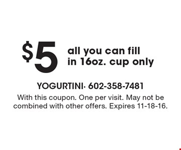 $5 all you can fill in 16oz. cup only. With this coupon. One per visit. May not be combined with other offers. Expires 11-18-16.