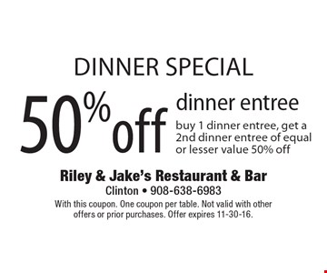 DINNER special 50% off dinner entree. Buy 1 dinner entree, get a 2nd dinner entree of equal or lesser value 50% off. With this coupon. One coupon per table. Not valid with other offers or prior purchases. Offer expires 11-30-16.