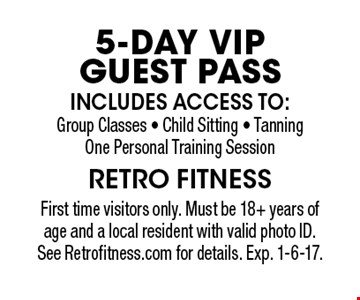 5-DAY VIP GUEST PASS First time visitors only. Must be 18+ years of age and a local resident with valid photo ID. See Retrofitness.com for details. Exp. 1-6-17.