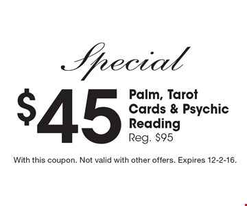 $45 Palm, Tarot Cards & Psychic Reading. Reg. $95. With this coupon. Not valid with other offers. Expires 12-2-16.
