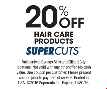 20% Off HAIR CARE PRODUCTS. Valid only at Owings Mills and Ellicott City locations. Not valid with any other offer. No cash value. One coupon per customer. Please present coupon prior to payment of service. Printed in USA. ©2016 Supercuts Inc. Expires 11/30/16.