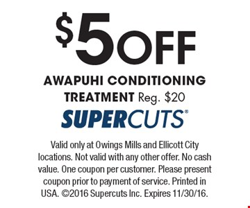 $5 Off AWAPUHI CONDITIONING TREATMENT Reg. $20. Valid only at Owings Mills and Ellicott City locations. Not valid with any other offer. No cash value. One coupon per customer. Please present coupon prior to payment of service. Printed in USA. ©2016 Supercuts Inc. Expires 11/30/16.