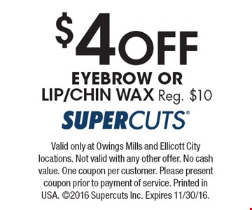 $4 Off EYEBROW OR LIP/CHIN WAX Reg. $10. Valid only at Owings Mills and Ellicott City locations. Not valid with any other offer. No cash value. One coupon per customer. Please present coupon prior to payment of service. Printed in USA. ©2016 Supercuts Inc. Expires 11/30/16.