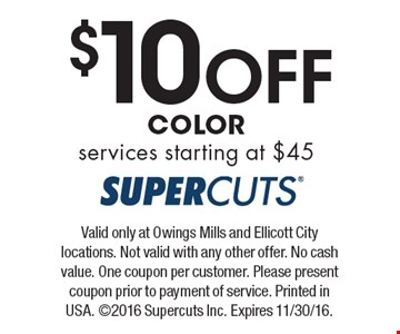 $10 Off COLOR services starting at $45. Valid only at Owings Mills and Ellicott City locations. Not valid with any other offer. No cash value. One coupon per customer. Please present coupon prior to payment of service. Printed in USA. ©2016 Supercuts Inc. Expires 11/30/16.