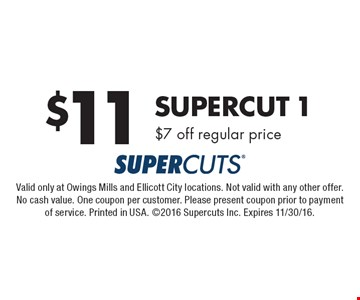$11 Supercut 1. $7 off regular price. Valid only at Owings Mills and Ellicott City locations. Not valid with any other offer. No cash value. One coupon per customer. Please present coupon prior to payment of service. Printed in USA. ©2016 Supercuts Inc. Expires 11/30/16.